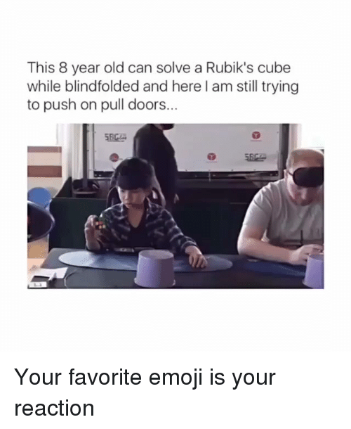 Emoji, Memes, and Old: This 8 year old can solve a Rubik's cube  while blindfolded and here l am still trying  to push on pull doors...  涵e Your favorite emoji is your reaction
