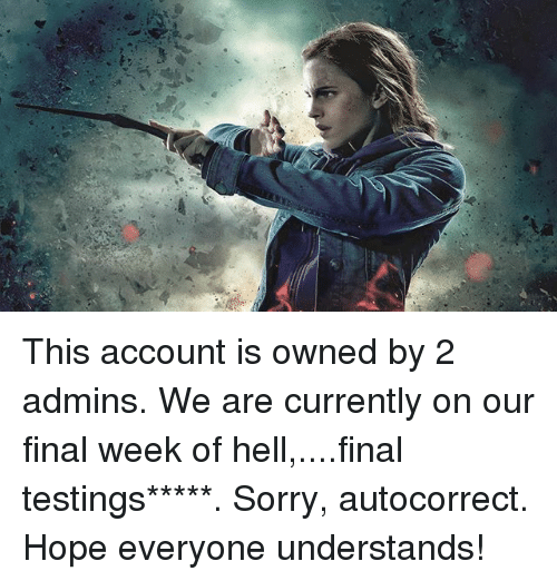 Autocorrect, Memes, and Sorry: This account is owned by 2 admins. We are currently on our final week of hell,....final testings*****. Sorry, autocorrect. Hope everyone understands!