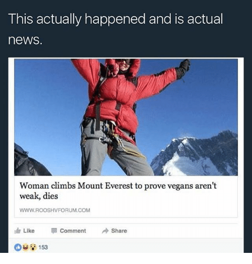 Memes, News, and 🤖: This actually happened and is actual  neWS.  Woman climbs Mount Everest to prove vegans aren't  weak, dies  WWW.ROOSHVFORUM, COM  Like  Comment  Share  153