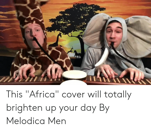 "Africa, Dank, and 🤖: This ""Africa"" cover will totally brighten up your day  By Melodica Men"