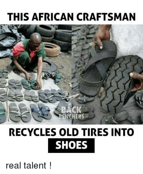 Memes, 🤖, and Craftsman: THIS AFRICAN CRAFTSMAN  ACK  ENCHERS  RECYCLES OLD TIRES INTO  SHOES real talent !