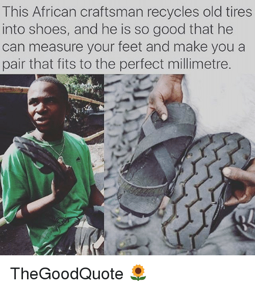 Memes, 🤖, and Feet: This African craftsman recycles old tires  into shoes, and he is so good that he  can measure your feet and make you a  pair that fits to the perfect millimetre. TheGoodQuote 🌻