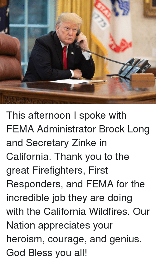 God, Brock, and Thank You: This afternoon I spoke with FEMA Administrator Brock Long and Secretary Zinke in California. Thank you to the great Firefighters, First Responders, and FEMA for the incredible job they are doing with the California Wildfires. Our Nation appreciates your heroism, courage, and genius. God Bless you all!