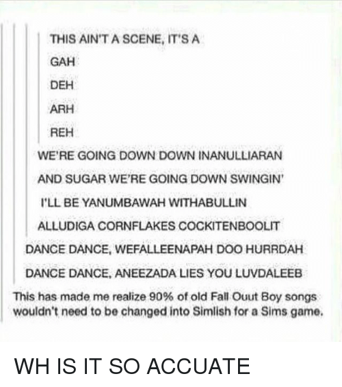 Fall, Memes, and Game: THIS AIN'T A SCENE, IT'S A  GAH  DEH  ARH  REH  WE'RE GOING DOWN DOWN INANULLIARAN  AND SUGAR WE'RE GOING DOWN SWINGIN  'LL BE YANUMBAWAH WITHABULLIN  ALLUDIGA CORNFLAKES COCKITENBOOLIT  DANCE DANCE, WEFALLEENAPAH DOO HURRDAH  DANCE DANCE, ANEEZADA LIES YOU LUVDALEEB  This has made me realize 90% of old Fall Ouut Boy songs  wouldn't need to be changed into Simlish for a Sims game. WH IS IT SO ACCUATE