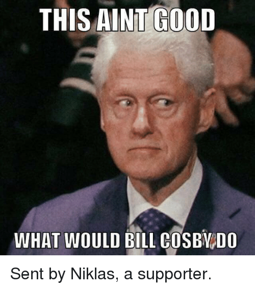 Bill Cosby, Memes, and Good: THIS AINT GOOD  WHAT WOULD BILL COSBY DO Sent by Niklas, a supporter.