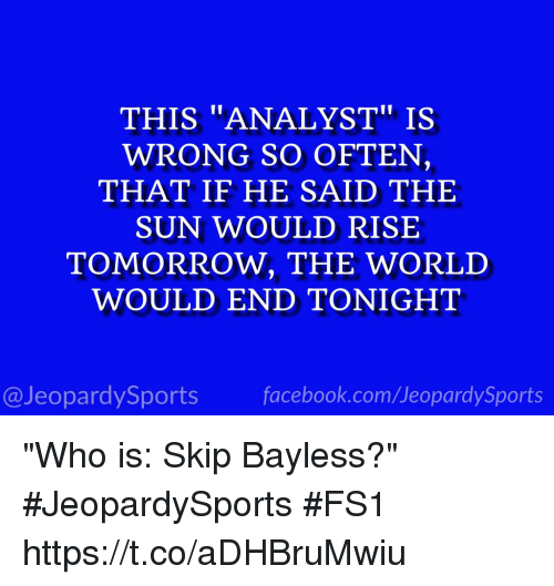 "Facebook, Skip Bayless, and Sports: THIS ""ANALYST"" IS  WRONG SO OFTEN,  THAT IF HE SAID THE  SUN WOULD RISE  TOMORROW, THE WORLD  WOULD END TONIGHT  @JeopardySports facebook.com/JeopardySports ""Who is: Skip Bayless?"" #JeopardySports #FS1 https://t.co/aDHBruMwiu"
