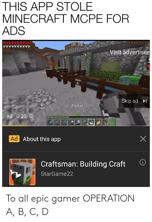 Minecraft, Epic, and App: THIS APP STOLE  MINECRAFT MCPE FOR  ADS  AAARAAA  Visit advertiser  Skip ad  Bucket  31  Ad 0:25 O  33  4  Ad About this app  Craftsman: Building Craft  StarGame22 To all epic gamer OPERATION A, B, C, D