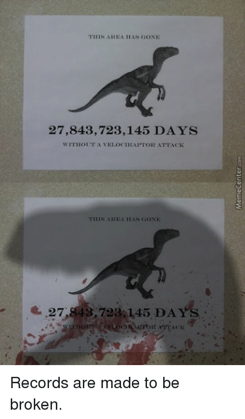 Memes, 🤖, and Gone: THIS AREA HAN GONE  27,843,723,145 DAYS  WITHOUT A VEI OCIRAPTOR ATTACK  THIS AREA HAS GONE  27,8 43,723 145 DAYS Records are made to be broken.