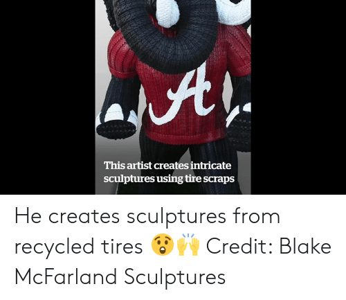 Artist, Tires, and Blake: This artist creates intricate  sculptures using tire scraps He creates sculptures from recycled tires 😲🙌  Credit: Blake McFarland Sculptures