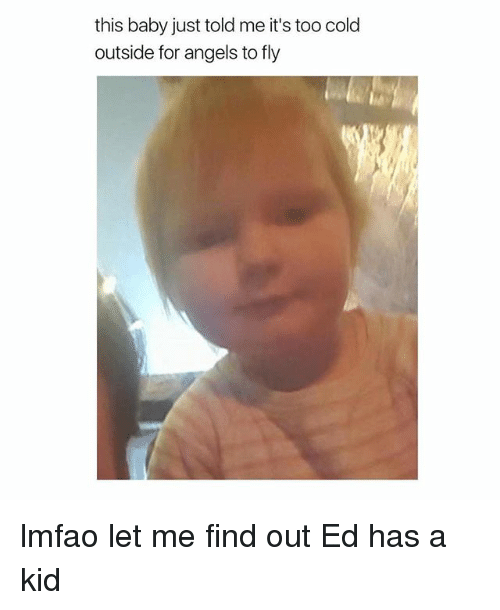 Angels, Girl Memes, and Cold: this baby just told me it's too cold  outside for angels to fly lmfao let me find out Ed has a kid