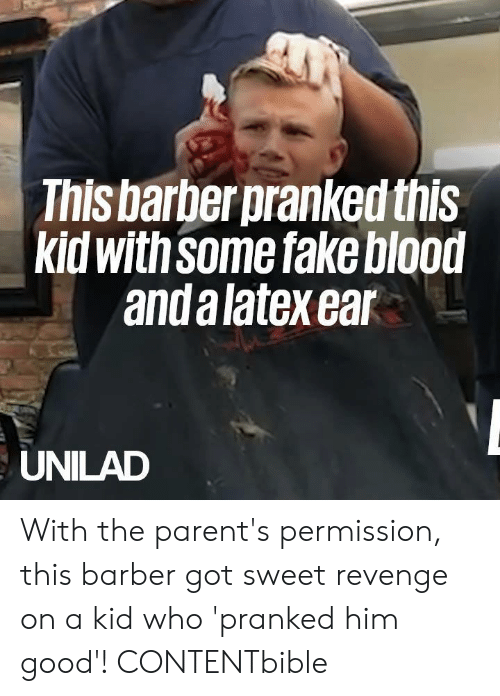Barber, Dank, and Fake: This barber pranked this  kid with Some fake blood  and a latex ear  UNILAD With the parent's permission, this barber got sweet revenge on a kid who 'pranked him good'!   CONTENTbible