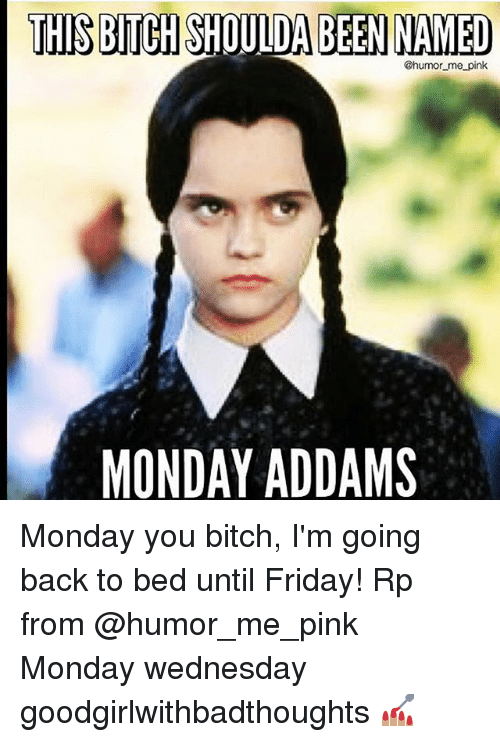 Bitch, Friday, and Memes: THIS BICH SHOULDA BEEN NAMED  @humor me pink  MONDAY ADDAMS Monday you bitch, I'm going back to bed until Friday! Rp from @humor_me_pink Monday wednesday goodgirlwithbadthoughts 💅🏽