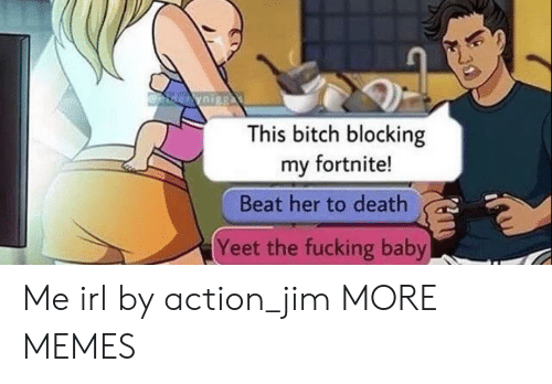 Dank, Memes, and Target: This bitch blocking  my fortnite!  Beat her to death  Yeet the fucking baby Me irl by action_jim MORE MEMES