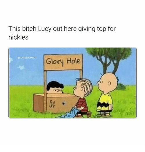 Bitch, Memes, and Lucy: This bitch Lucy out here giving top for  nickles  SSLAVESCOMEDY  Glory Hole  50