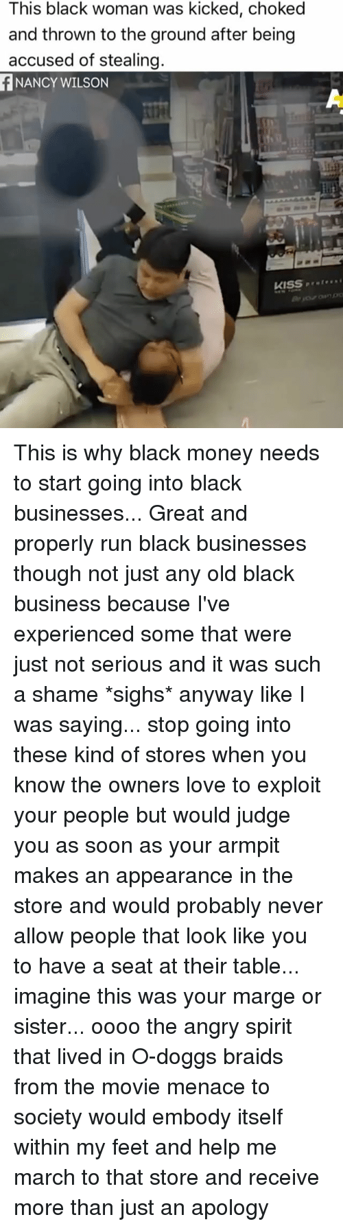 Memes, 🤖, and Feet: This black woman was kicked, choked  and thrown to the ground after being  accused of stealing.  NANCY WILSON  KISS This is why black money needs to start going into black businesses... Great and properly run black businesses though not just any old black business because I've experienced some that were just not serious and it was such a shame *sighs* anyway like I was saying... stop going into these kind of stores when you know the owners love to exploit your people but would judge you as soon as your armpit makes an appearance in the store and would probably never allow people that look like you to have a seat at their table... imagine this was your marge or sister... oooo the angry spirit that lived in O-doggs braids from the movie menace to society would embody itself within my feet and help me march to that store and receive more than just an apology