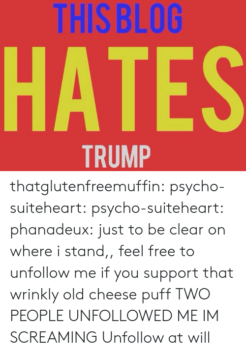 Tumblr, Blog, and Free: THIS BLOG  HATES  TRUMP thatglutenfreemuffin: psycho-suiteheart:   psycho-suiteheart:   phanadeux: just to be clear on where i stand,,  feel free to unfollow me if you support that wrinkly old cheese puff   TWO PEOPLE UNFOLLOWED ME IM SCREAMING   Unfollow at will