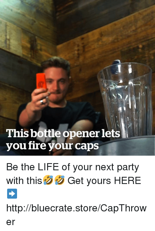 Fire, Life, and Party: This bottle opener lets  vou fire your caps Be the LIFE of your next party with this🤣🤣 Get yours HERE➡http://bluecrate.store/CapThrower