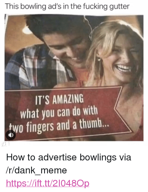 """Dank, Meme, and Bowling: This bowling ad's in the fucking gutter  IT'S AMAZING  what you can do with  two fingers and a thumb. <p>How to advertise bowlings via /r/dank_meme <a href=""""https://ift.tt/2I048Op"""">https://ift.tt/2I048Op</a></p>"""