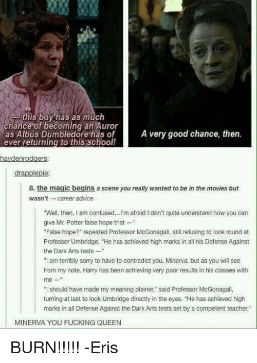 """Advice, Dumbledore, and Fucking: this boy has as much  chance of becoming an Auror  as Albus Dumbledore has of  A very good chance, then  ever returning to this school!  haydenrodgers  dra  8. the magic begins a scene you really wanted to be in the movies but  wasn't career advice  give Mr. Potter false hope that  """"False hope?"""" repeated Professor McGonagali, still refusing to look round at  Professor Umbridge. """"He has achieved high marks in all his Defense Against  the Dark Arts tests  """"I am terribly sorry to have to contradict you, Minerva, but as you will see  from my note, Harry has been achieving very poor results in his classes with  me  """"I should have made my meaning plainer,"""" said Professor McGonagall,  turningat last to look Umbridge directly in the eyes. """"He has achieved high  marks in all Defense Against the Dark Arts tests set by a competent teacher.""""  MINERVA YOU FUCKING QUEEN BURN!!!!! -Eris"""