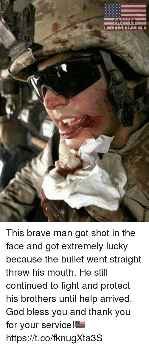 God, Memes, and Thank You: This brave man got shot in the face and got extremely lucky because the bullet went straight threw his mouth. He still continued to fight and protect his brothers until help arrived. God bless you and thank you for your service!🇺🇸 https://t.co/fknugXta3S