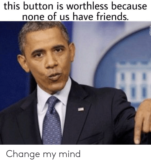 Friends, Dank Memes, and Change: this button is worthless because  none of us have friends.  u/Khrime Change my mind