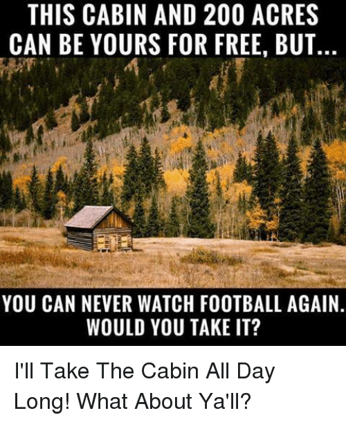 Bailey Jay, Football, and Memes: THIS CABIN AND 200 ACRES  CAN BE YOURS FOR FREE, BUT..  YOU CAN NEVER WATCH FOOTBALL AGAIN  WOULD YOU TAKE IT? I'll Take The Cabin All Day Long!  What About Ya'll?