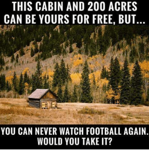 Bailey Jay, Football, and Memes: THIS CABIN AND 200 ACRES  CAN BE YOURS FOR FREE, BUT  YOU CAN NEVER WATCH FOOTBALL AGAIN  WOULD YOU TAKE IT?