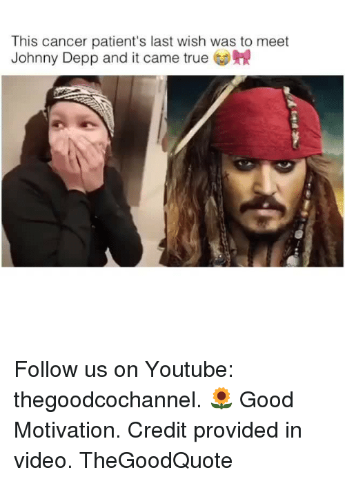Johnny Depp, Memes, and True: This cancer patient's last wish was to meet  Johnny Depp and it came true Follow us on Youtube: thegoodcochannel. 🌻 Good Motivation. Credit provided in video. TheGoodQuote