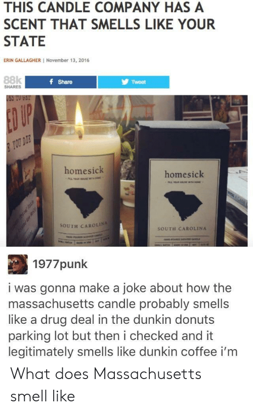 Smell, Coffee, and Donuts: THIS CANDLE COMPANY HAS A  SCENT THAT SMELLS LIKE YOUR  STATE  ERIN GALLAGHER November 13, 2016  88k  f Share  Tweet  SHARES  USS TO FET  ED UP  TOU DIE  homesick  homesick  98  SOUTH CAROLINA  SOUTH CAROLINA  1977punk  i was gonna make a joke about how the  massachusetts candle probably smells  like a drug deal in the dunkin donuts  parking lot but then i checked and it  legitimately smells like dunkin coffee i'm What does Massachusetts smell like