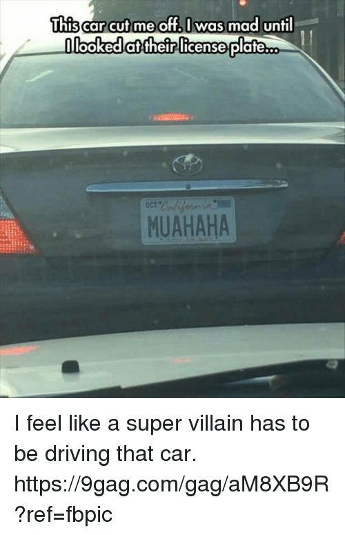9gag, Dank, and Driving: This  carcut me off. I was mad until  looked their license  plateco  MUAHAHA I feel like a super villain has to be driving that car. https://9gag.com/gag/aM8XB9R?ref=fbpic
