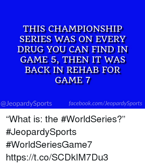"""Facebook, Sports, and facebook.com: THIS CHAMPIONSHIP  SERIES WAS ON EVERY  DRUG YOU CAN FIND IN  GAME 5, THEN IT WAS  BACK IN REHAB FOR  GAME 7  @JeopardySports facebook.com/JeopardySports """"What is: the #WorldSeries?"""" #JeopardySports #WorldSeriesGame7 https://t.co/SCDkIM7Du3"""