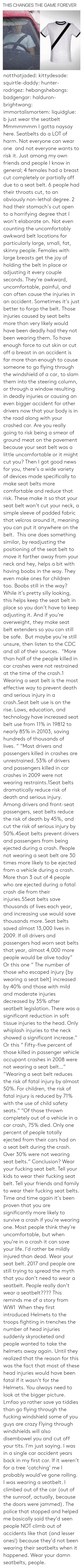 Alive, Cars, and Children: THIS CHANGES THE GAME FOREVER notthatjaded: kittydesade:  squirtle-daddy:  hunter-rodrigez:  hebangshebangs:  badgengar:  halduron-brightwang:  immortalismortem:  liquidglue:   b just wear the seatbelt   Mmmmmmm I gotta naysay here. Seatbelts do a LOT of harm. Not everyone can wear one and not everyone wants to risk it. Just among my own friends and people I know in general; 4 females had a breast cut completely or partially off due to a seat belt. 6 people had their throats cut, to an obviously non-lethal degree. 2 had their stomach's cut open to a horrifying degree that I won't elaborate on. Not even counting the uncomfortably awkward belt locations for particularly large, small, fat, skinny people. Females with large breasts get the joy of holding the belt in place or adjusting it every couple seconds. They're awkward, uncomfortable, painful, and can often cause the injuries in an accident. Sometimes it's just better to forgo the belt.  Those injuries caused by seat belts more than very likely would have been deadly had they not been wearing them. To have enough force to cut skin or cut off a breast in an accident is far more than enough to cause someone to go flying through the windshield of a car, to slam them into the steering column, or through a window resulting in deadly injuries or causing an even bigger accident for other drivers now that your body is in the road along with your crashed car. Are you really going to risk being a smear of ground meat on the pavement because your seat belt was a little uncomfortable or it might cut you? Then I got good news for you, there's a wide variety of devices made specifically to make seat belts more comfortable and reduce that risk. These make it so that your seat belt won't cut your neck, a simple sleeve of padded fabric that velcros around it, meaning you can put it anywhere on the belt. This one does something similar, by readjusting the positioning of the seat belt to move it farther aw
