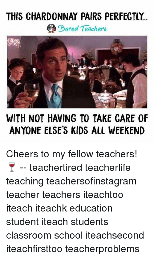 Memes, School, and Teacher: THIS CHARDONNAY PAIRS PERFEGTLY.  ored Teachers  WITH NOT HAVING TO TAKE GARE 0F  ANYONE ELSES KIDS ALL WEEKEND Cheers to my fellow teachers! 🍷 -- teachertired teacherlife teaching teachersofinstagram teacher teachers iteachtoo iteach iteachk education student iteach students classroom school iteachsecond iteachfirsttoo teacherproblems