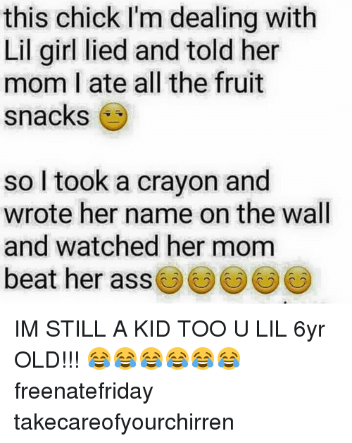 Ass, Memes, and Girl: this chick I'm dealing with  Lil girl lied and told her  mom I ate all the fruit  snacks  so l took a crayon and  wrote her name on the wall  and watched her mom  beat her ass() () IM STILL A KID TOO U LIL 6yr OLD!!! 😂😂😂😂😂😂 freenatefriday takecareofyourchirren