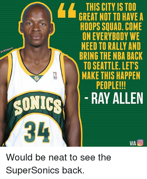 Memes, Nba, and Squad: THIS CITY IS TOO  GREAT NOT TO HAVE A  HOOPS SQUAD. COME  ON EVERYBODY WE  NEED TO RALLY AND  yes  BRING THE NBA BACK  TO SEATTLE. LET'S  MAKE THIS HAPPEN  PEOPLE!!!  SONICS  RAY ALLEN  34  VIA O Would be neat to see the SuperSonics back.