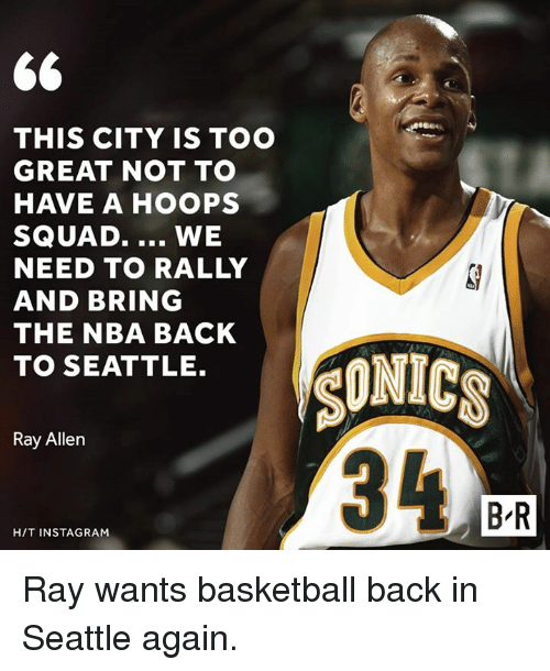 Basketball, Instagram, and Nba: THIS CITY IS TOO  GREAT NOT TO  HAVE A HOOPS  SQUAD.  WE  NEED TO RALLY  AND BRING  THE NBA BACK  TO SEATTLE.  Ray Allen  HIT INSTAGRAM  SONICS  BR Ray wants basketball back in Seattle again.