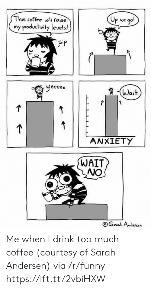 Funny, Too Much, and Anxiety: This coffee will raise  my productivity levels!  Up we qo!  oata we  Wait  ANXIETY  WAIT  NO  OSanh And  ersen Me when I drink too much coffee (courtesy of Sarah Andersen) via /r/funny https://ift.tt/2vbiHXW