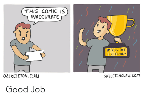 Good, Job, and Com: THIS COMIC IS  INACCURATE  IMPOSSIBLE  To FooL  @SKELETON CLAU  5KELETONCLAW.COM Good Job