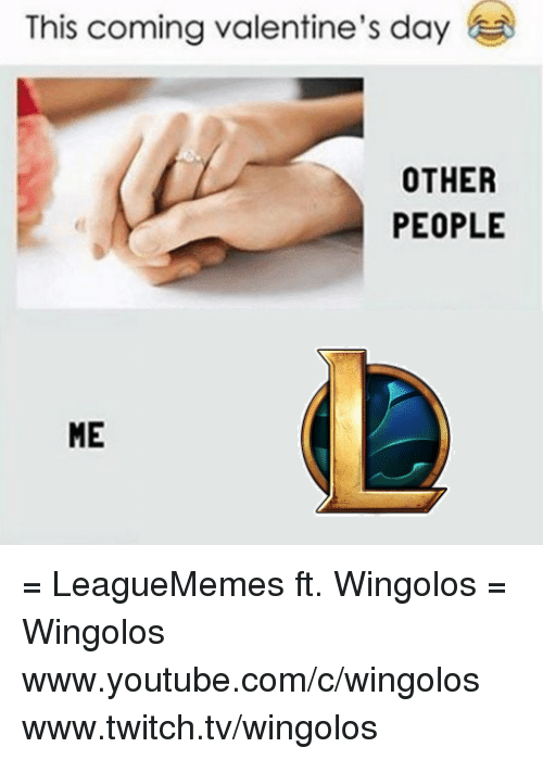 Memes, 🤖, and Twitches: This coming valentine's day  OTHER  PEOPLE  ME = LeagueMemes ft. Wingolos =  Wingolos www.youtube.com/c/wingolos www.twitch.tv/wingolos