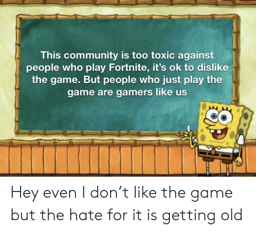 Community, Reddit, and The Game: This community is too toxic against  people who play Fortnite, it's ok to dislike  the game. But people who just play the  game are gamers like us Hey even I don't like the game but the hate for it is getting old