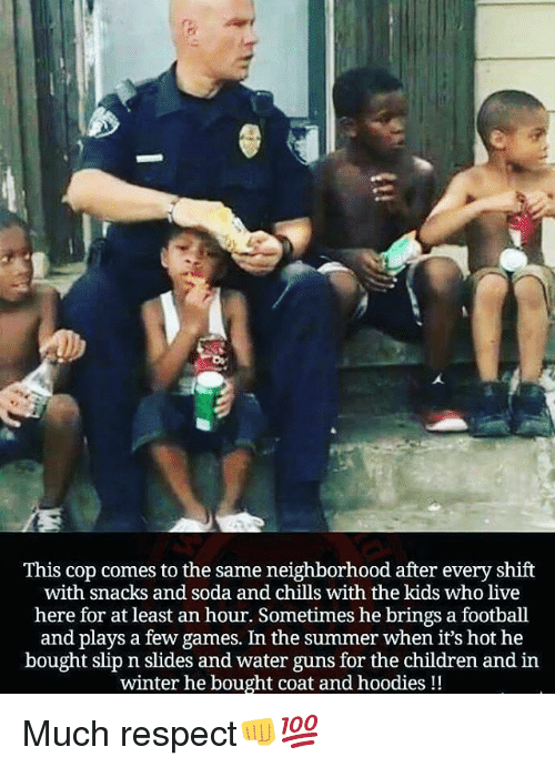 Children, Football, and Guns: This cop comes to the same neighborhood after every shift  with snacks and soda and chills with the kids who live  here for at least an hour. Sometimes he brings a football  and plays a few games. In the summer when it's hot he  bought slip n slides and water guns for the children and in  winter he bought coat and hoodies!! Much respect👊💯