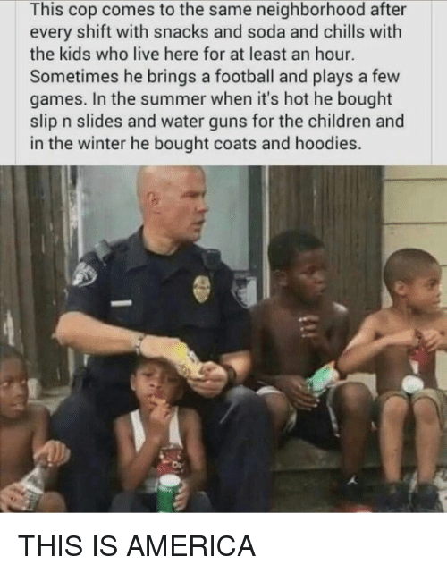 America, Children, and Football: This cop comes to the same neighborhood after  every shift with snacks and soda and chills with  the kids who live here for at least an hour.  Sometimes he brings a football and plays a few  games. In the summer when it's hot he bought  slip n slides and water guns for the children and  in the winter he bought coats and hoodies.