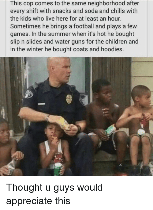 Children, Football, and Guns: This cop comes to the same neighborhood after  every shift with snacks and soda and chills with  the kids who live here for at least an hour.  Sometimes he brings a football and plays a few  games. In the summer when it's hot he bought  slip n slides and water guns for the children and  in the winter he bought coats and hoodies.