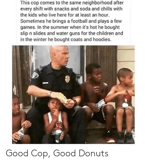 Children, Football, and Guns: This cop comes to the same neighborhood after  every shift with snacks and soda and chills with  the kids who live here for at least an hour  Sometimes he brings a football and plays a few  games. In the summer when it's hot he bought  slip n slides and water guns for the children and  in the winter he bought coats and hoodies. Good Cop, Good Donuts