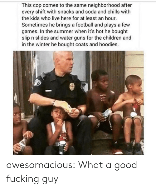Children, Football, and Fucking: This cop comes to the same neighborhood after  every shift with snacks and soda and chlls with  the kids who live here for at least an hour  Sometimes he brings a football and plays a few  games. In the summer when it's hot he bought  slip n slides and water guns for the children and  in the winter he bought coats and hoodies. awesomacious:  What a good fucking guy