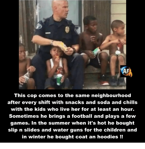 Memes, 🤖, and Gun: This cop comes to the same neighbourhood  after every shift with snacks and soda and chills  with the kids who live her for at least an hour.  Sometimes he brings a football and plays a few  games. In the summer when it's hot he bought  slip n slides and water guns for the children and  in winter he bought coat an hoodies