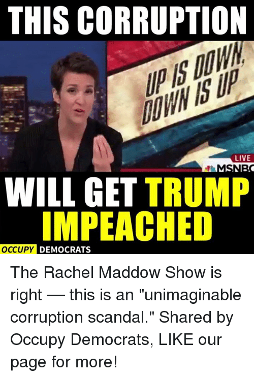"Memes, Scandal, and Corruption: THIS CORRUPTION  LIVE  WILL GET  TRUMP  OCCUPY DEMOCRATS The Rachel Maddow Show is right –– this is an ""unimaginable corruption scandal.""  Shared by Occupy Democrats, LIKE our page for more!"