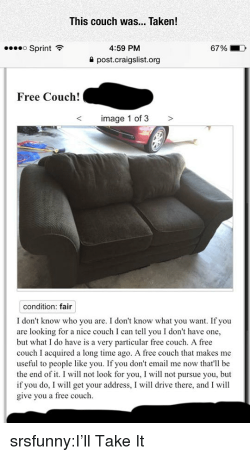 Craigslist, Taken, and Tumblr: This couch was... Taken!  Sprint  4:59 PM  67 %  ->  post.craigslist.org  Free Couch!  image 1 of 3 >  condition: fair  I don't know who you are. I don't know what you want. If you  are looking for a nice couch I can tell you I don't have one,  but what I do have is a very particular free couch. A free  couch I acquired a long time ago. A free couch that makes me  useful to people like you. If you don't email me now that'll be  the end of it. I will not look for you, I will not pursue you, but  if you do, I will get your address, I will drive there, and I will  give you a free couch. srsfunny:I'll Take It