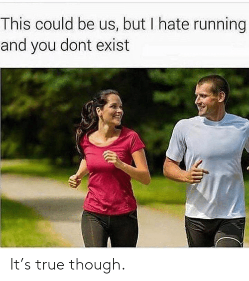 Gym, True, and This Could Be Us: This could be us, but I hate running  and you dont exist It's true though.