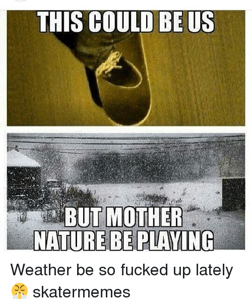 Nature, Weather, and Skate: THIS COULD BE US  BUT MOTHER  NATURE BE PLAVIN Weather be so fucked up lately 😤 skatermemes